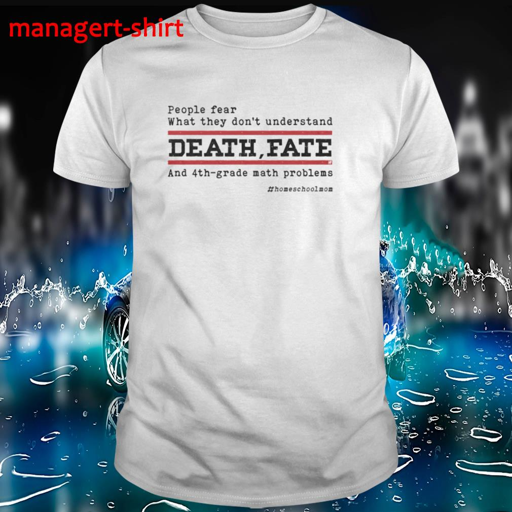 People fear what they don't understand Death fate and 4th-grade math problems #homeshcoolmom shirt