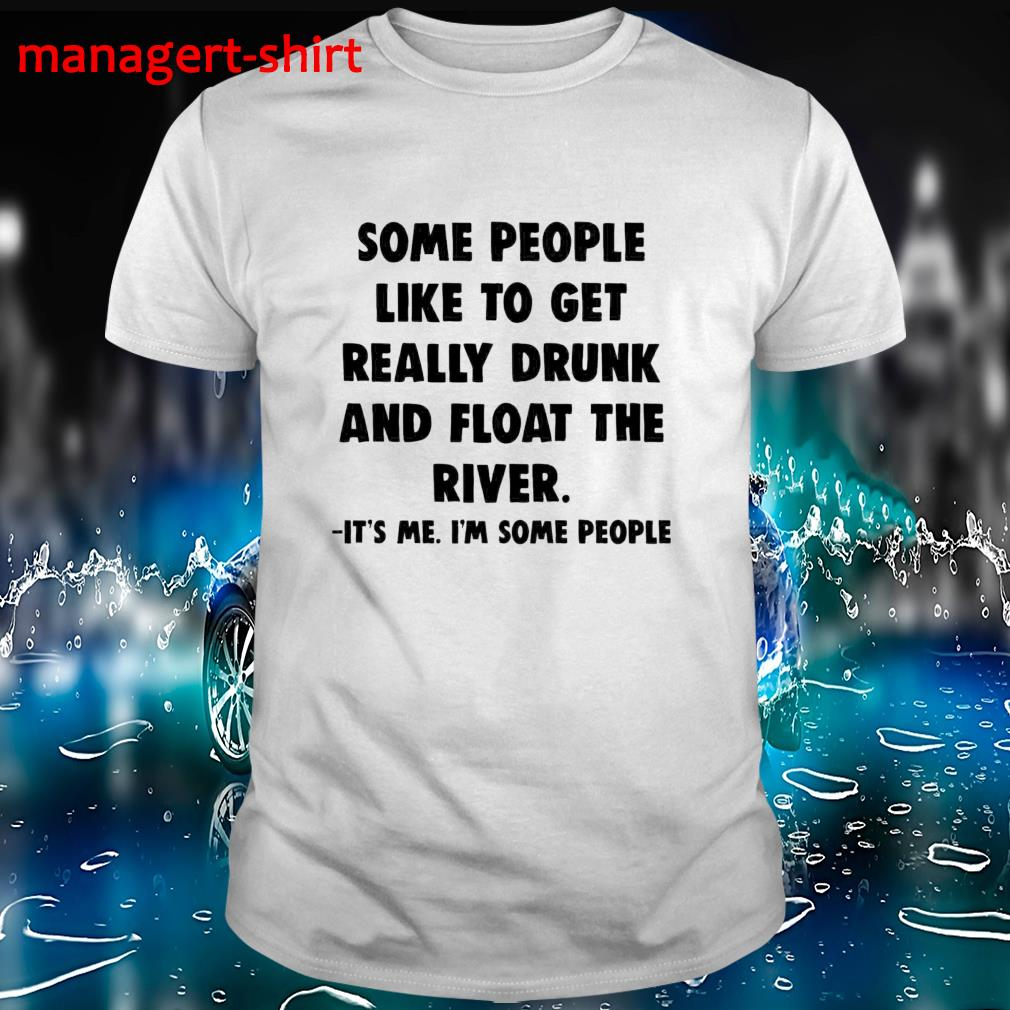 Some people like to get really drunk and float the river shirt