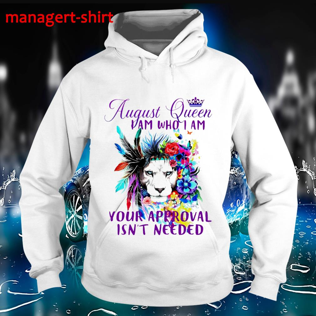 August queen I am who I am your approval isn't needed shrit Hoodie