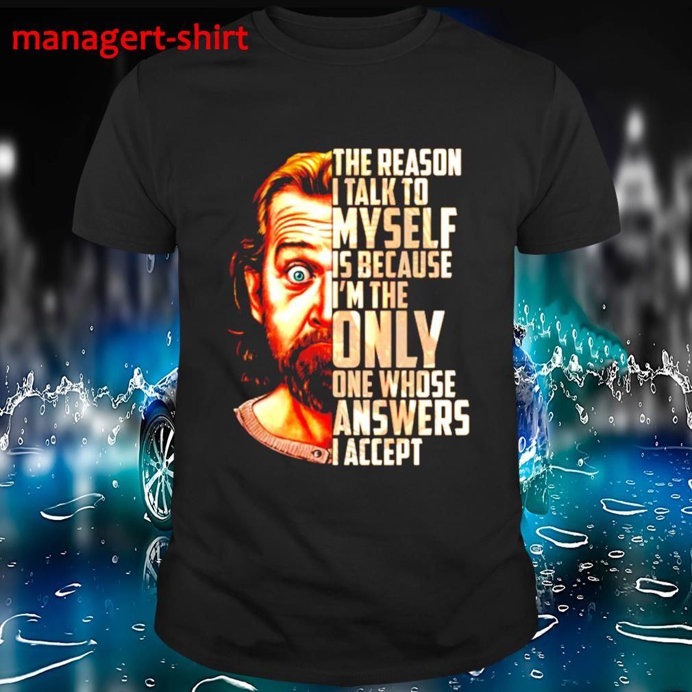 George Carlin the reason I talk To myself is because I'm the only one whose snswers I sccept shirt