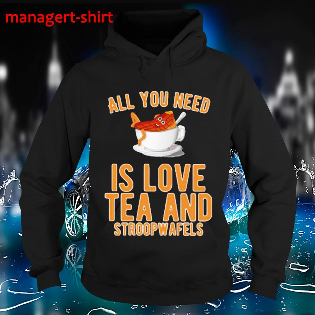 All you need is love tea and stroopwafels s Hoodie