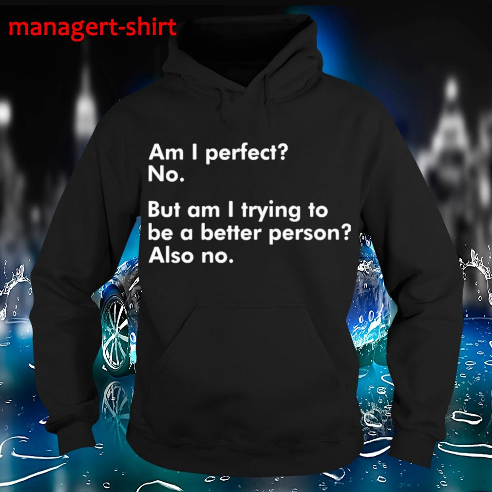 Am I perfect no but am I trying to be a better person also no s Hoodie